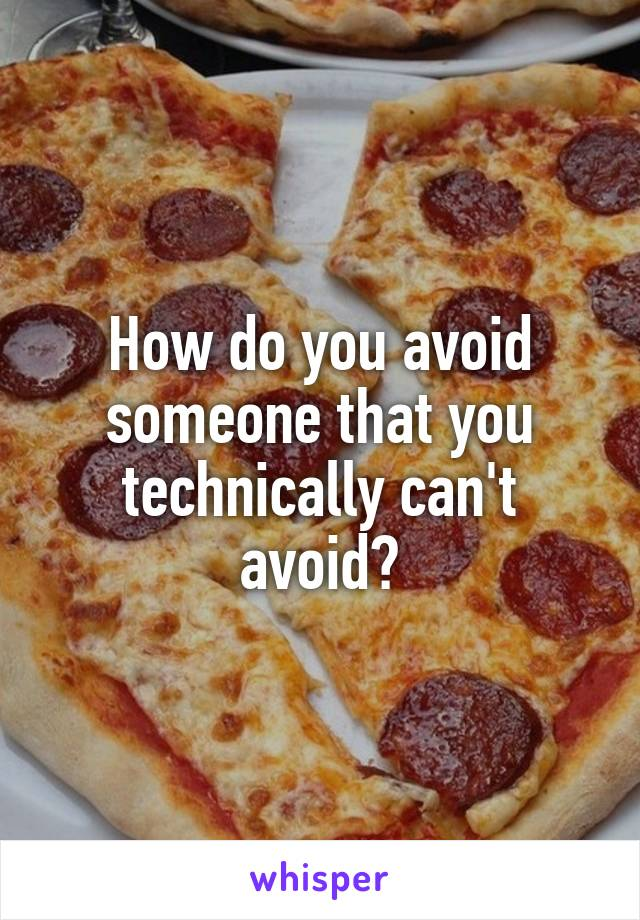 How do you avoid someone that you technically can't avoid?