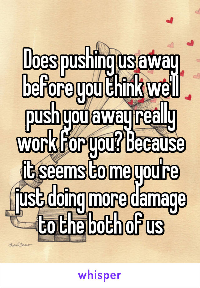 Does pushing us away before you think we'll push you away really work for you? Because it seems to me you're just doing more damage to the both of us