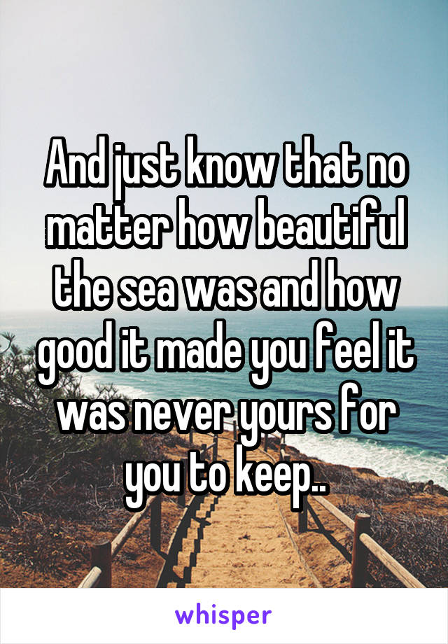And just know that no matter how beautiful the sea was and how good it made you feel it was never yours for you to keep..
