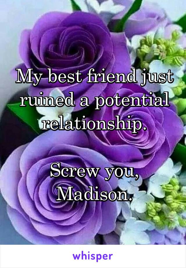 My best friend just ruined a potential relationship.  Screw you, Madison.