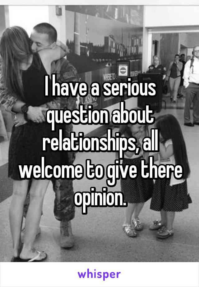 I have a serious question about relationships, all welcome to give there opinion.