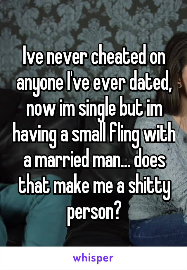 Ive never cheated on anyone I've ever dated, now im single but im having a small fling with a married man... does that make me a shitty person?