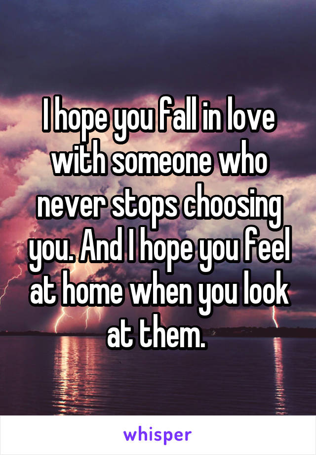 I hope you fall in love with someone who never stops choosing you. And I hope you feel at home when you look at them.