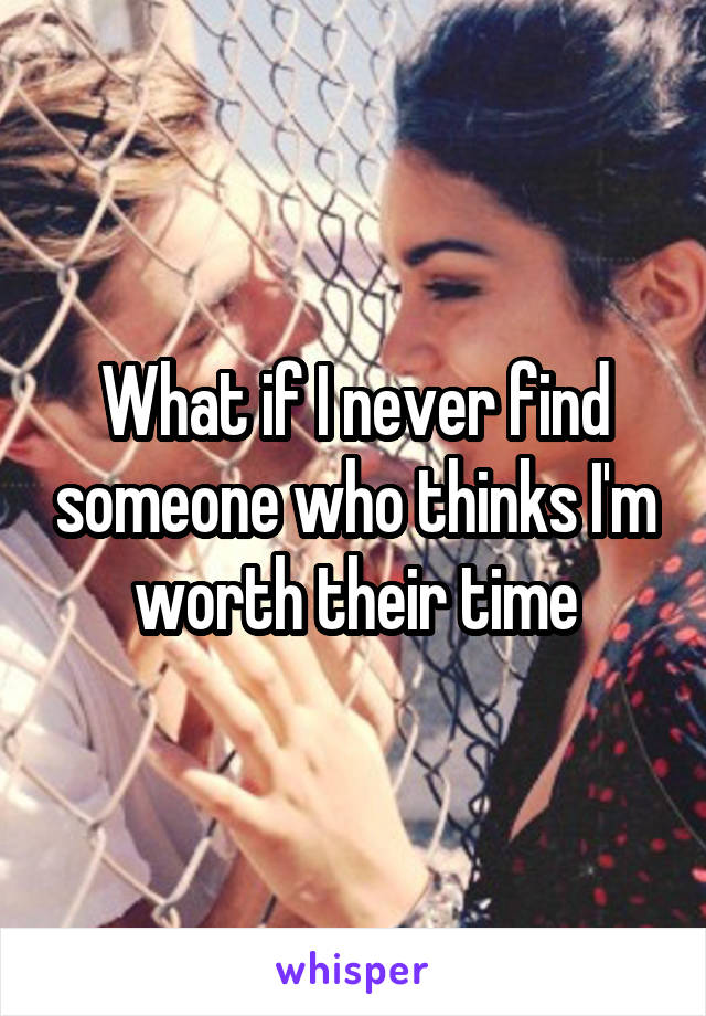 What if I never find someone who thinks I'm worth their time