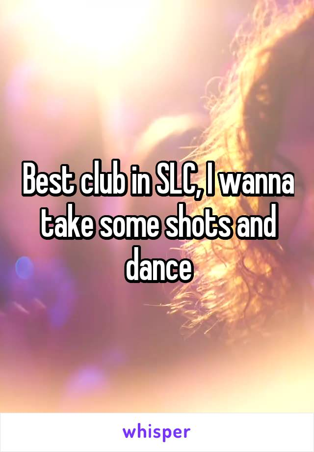 Best club in SLC, I wanna take some shots and dance