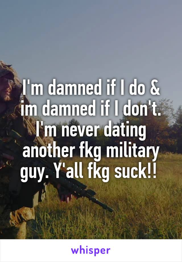 I'm damned if I do & im damned if I don't. I'm never dating another fkg military guy. Y'all fkg suck!!