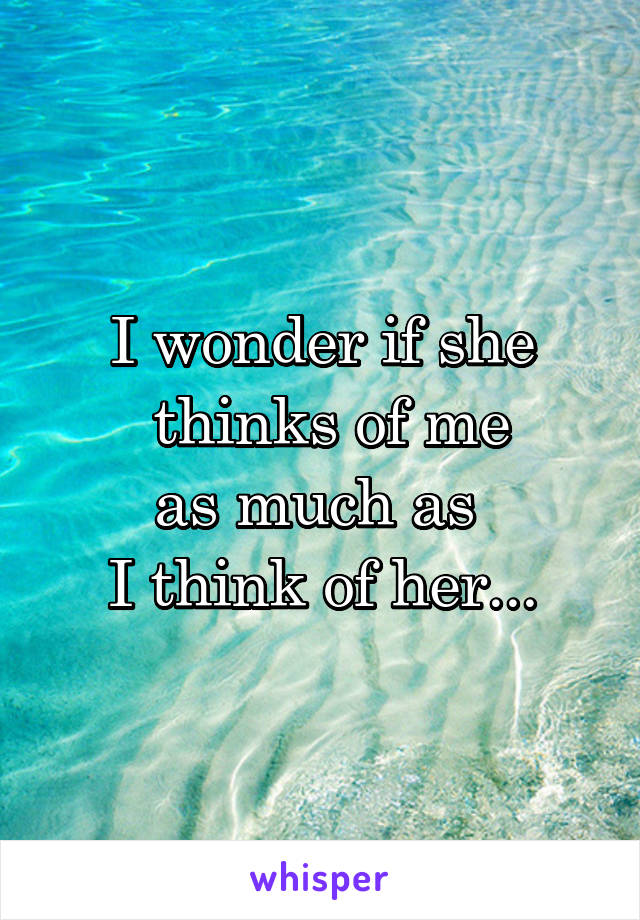 I wonder if she  thinks of me as much as  I think of her...