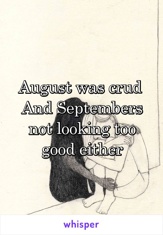 August was crud  And Septembers not looking too good either