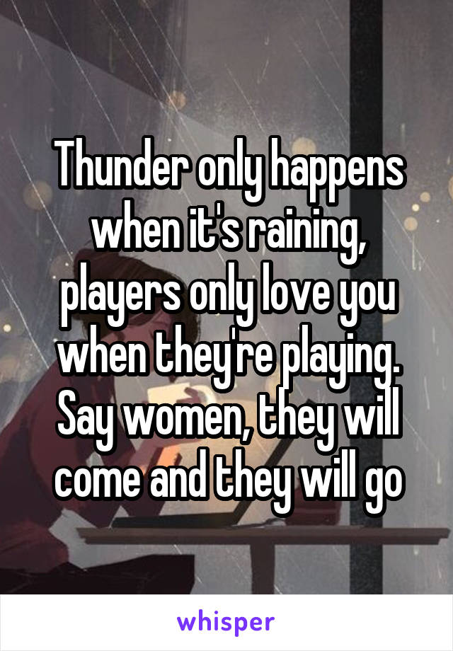 Thunder only happens when it's raining, players only love you when they're playing. Say women, they will come and they will go
