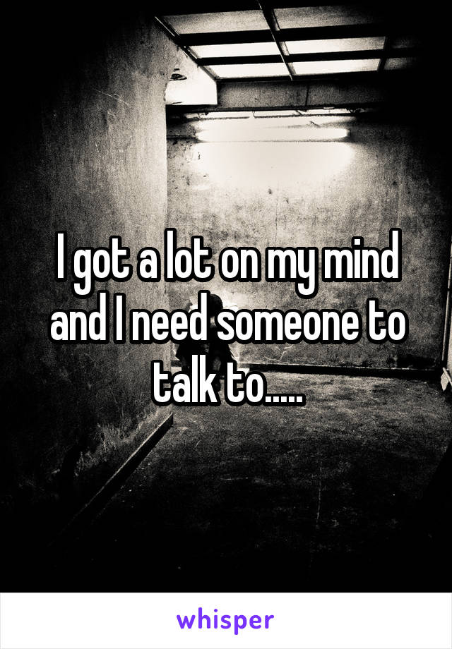 I got a lot on my mind and I need someone to talk to.....