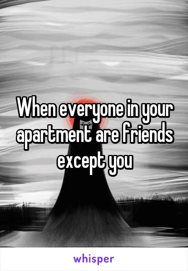 When everyone in your apartment are friends except you