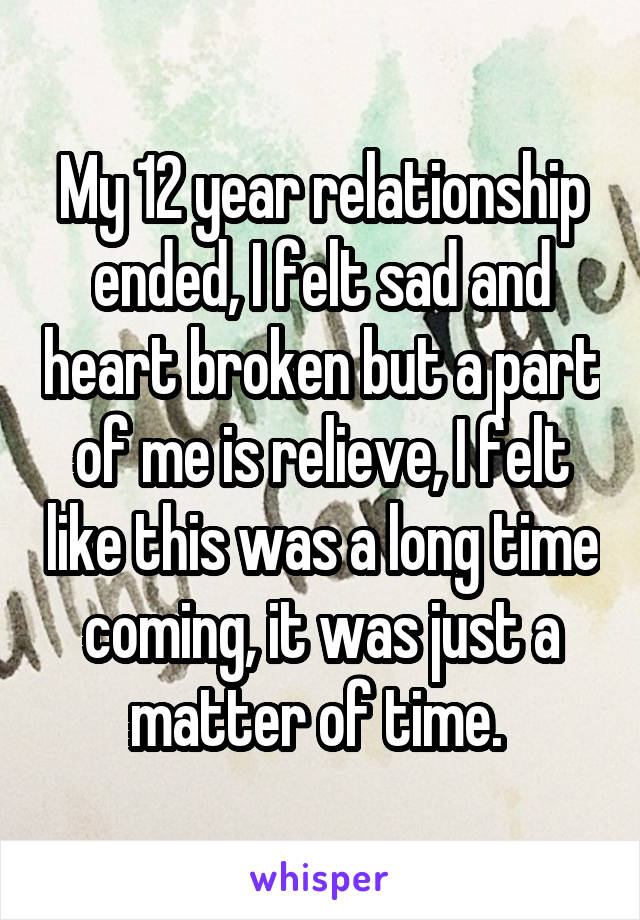My 12 year relationship ended, I felt sad and heart broken but a part of me is relieve, I felt like this was a long time coming, it was just a matter of time.