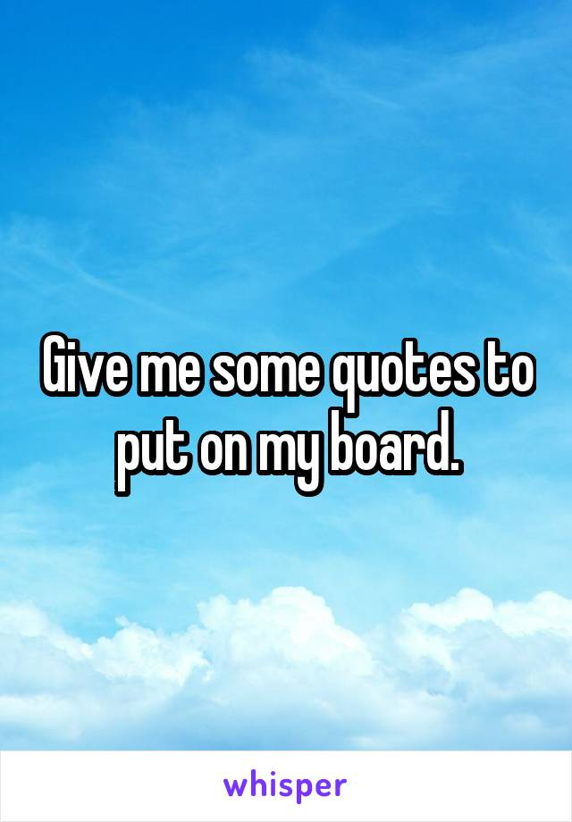 Give me some quotes to put on my board.