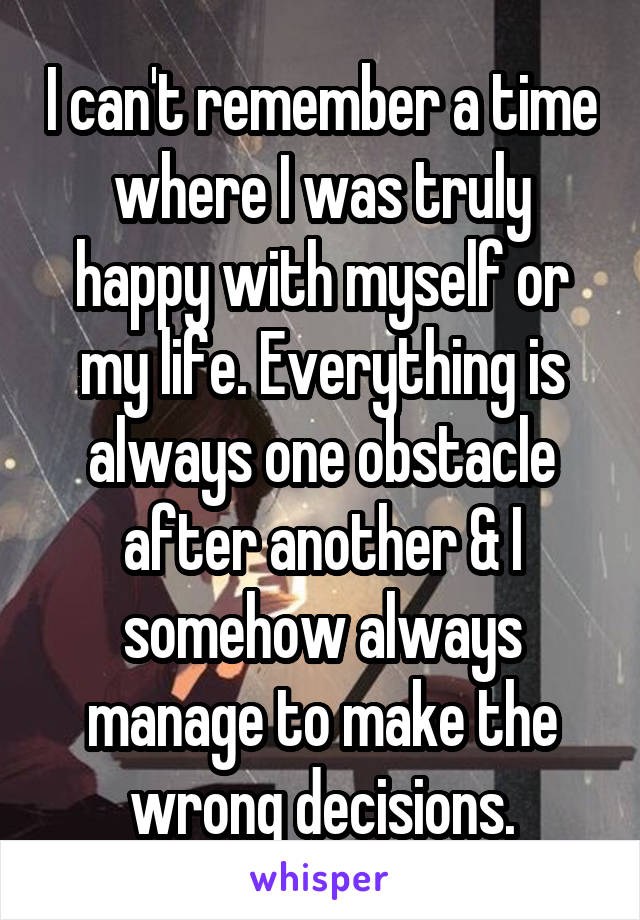 I can't remember a time where I was truly happy with myself or my life. Everything is always one obstacle after another & I somehow always manage to make the wrong decisions.