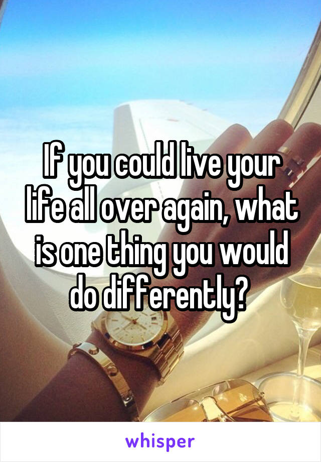 If you could live your life all over again, what is one thing you would do differently?