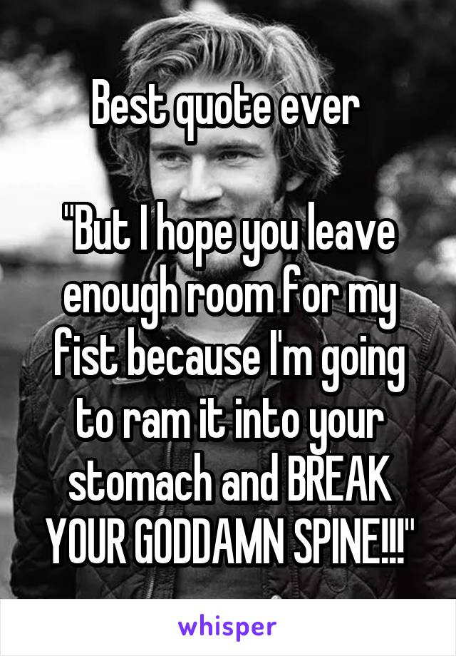 """Best quote ever   """"But I hope you leave enough room for my fist because I'm going to ram it into your stomach and BREAK YOUR GODDAMN SPINE!!!"""""""