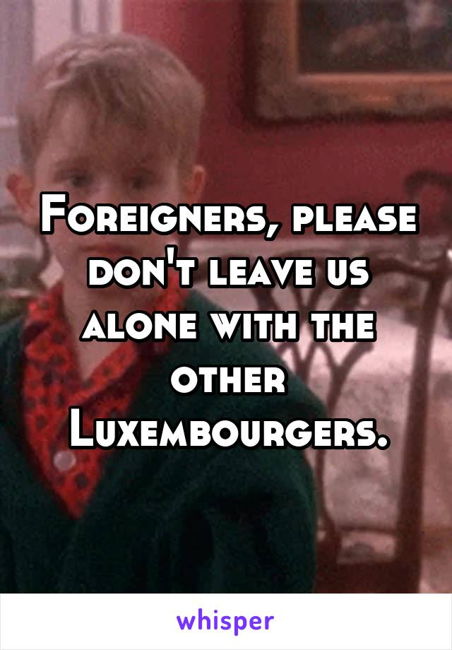 Foreigners, please don't leave us alone with the other Luxembourgers.