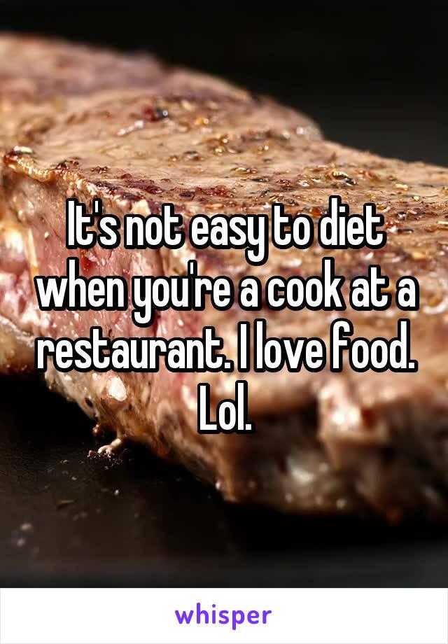 It's not easy to diet when you're a cook at a restaurant. I love food. Lol.