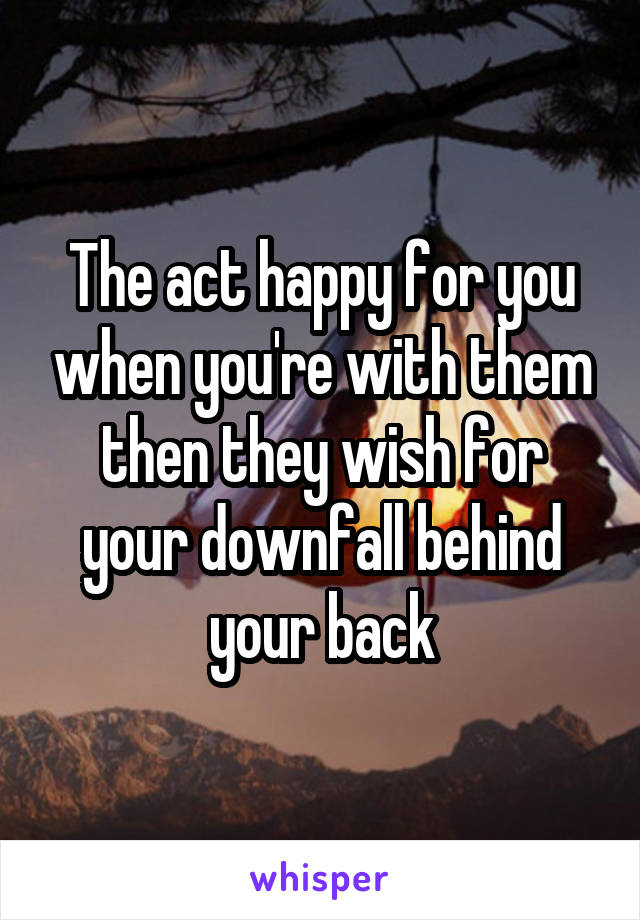 The act happy for you when you're with them then they wish for your downfall behind your back