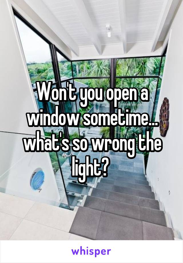 Won't you open a window sometime... what's so wrong the light?