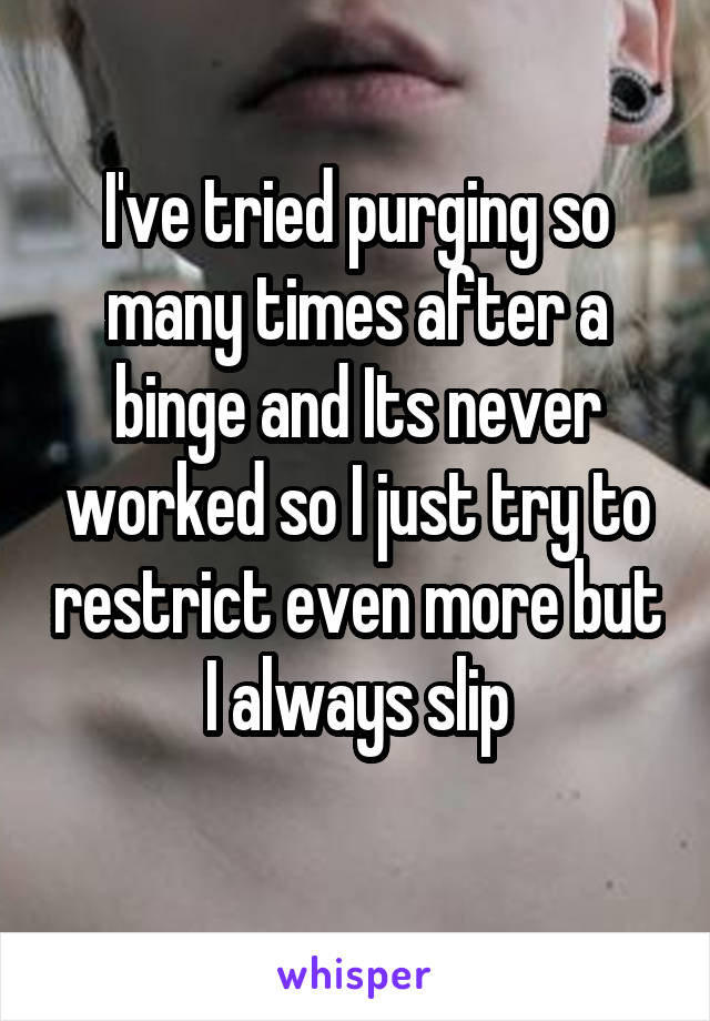 I've tried purging so many times after a binge and Its never worked so I just try to restrict even more but I always slip