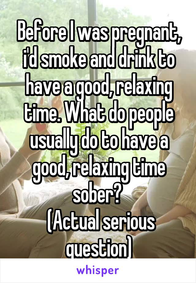 Before I was pregnant, i'd smoke and drink to have a good, relaxing time. What do people usually do to have a good, relaxing time sober?   (Actual serious question)