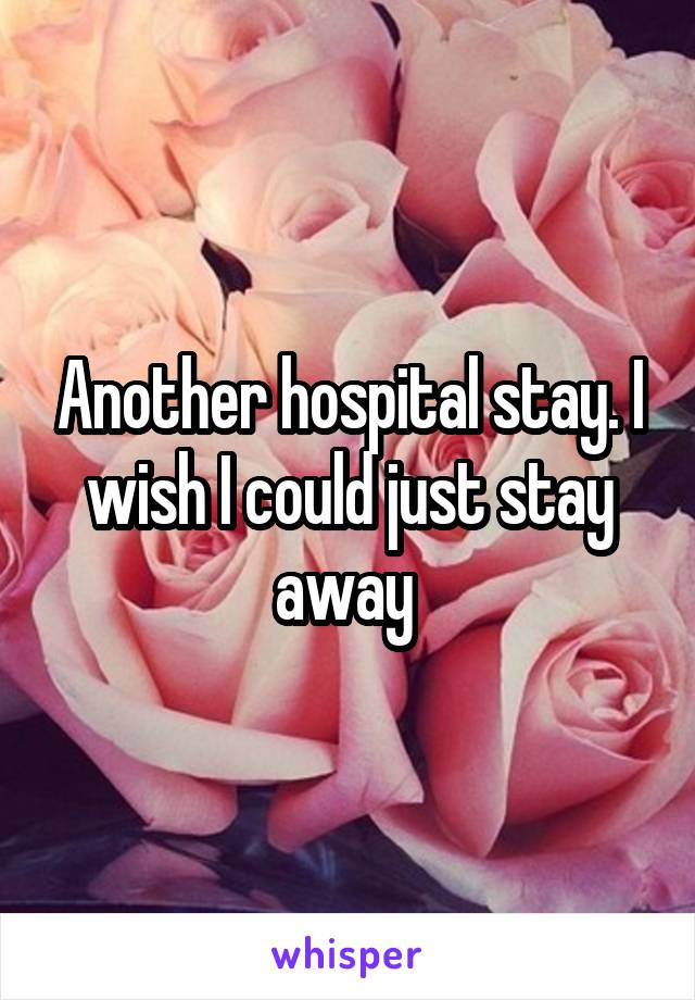 Another hospital stay. I wish I could just stay away