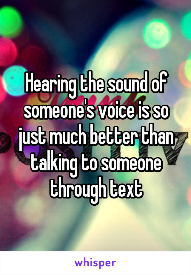 Hearing the sound of someone's voice is so just much better than talking to someone through text