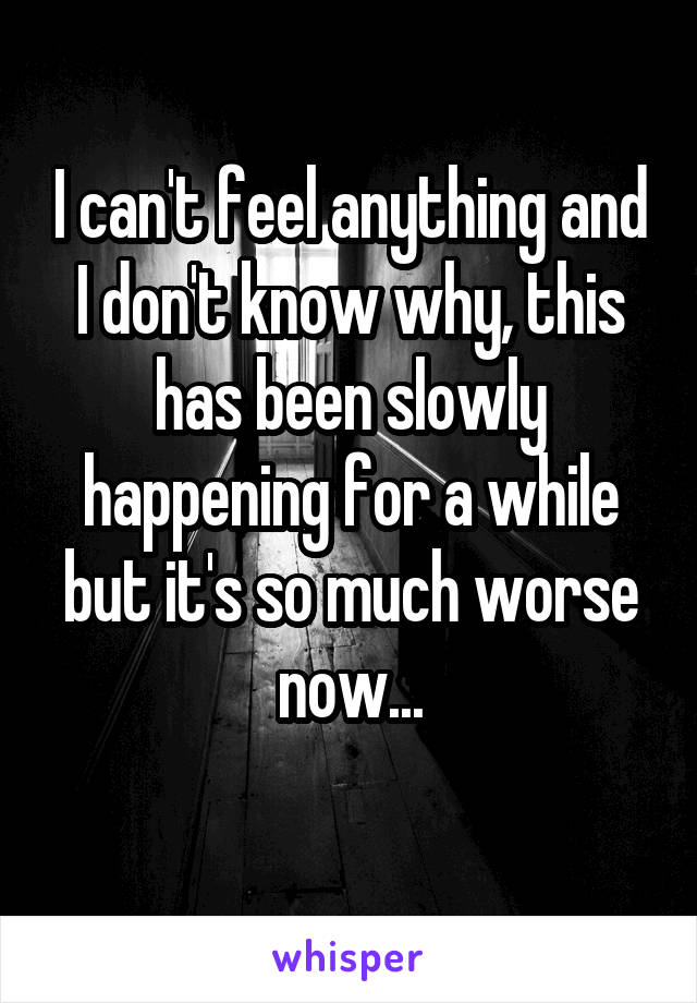 I can't feel anything and I don't know why, this has been slowly happening for a while but it's so much worse now...