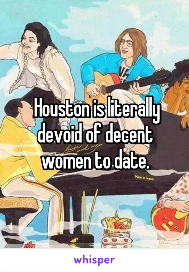 Houston is literally devoid of decent women to date.