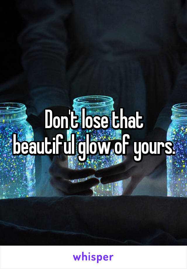 Don't lose that beautiful glow of yours.
