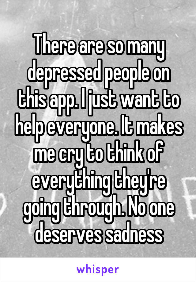 There are so many depressed people on this app. I just want to help everyone. It makes me cry to think of everything they're going through. No one deserves sadness