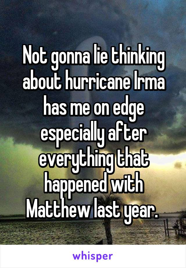 Not gonna lie thinking about hurricane Irma has me on edge especially after everything that happened with Matthew last year.