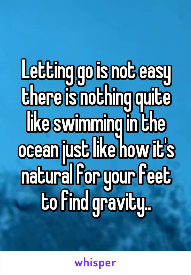 Letting go is not easy there is nothing quite like swimming in the ocean just like how it's natural for your feet to find gravity..