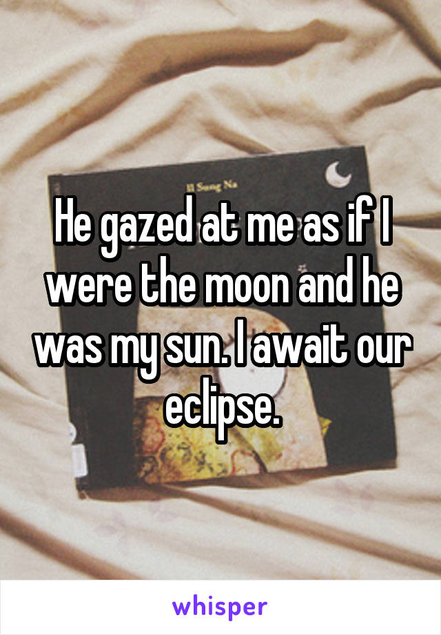 He gazed at me as if I were the moon and he was my sun. I await our eclipse.