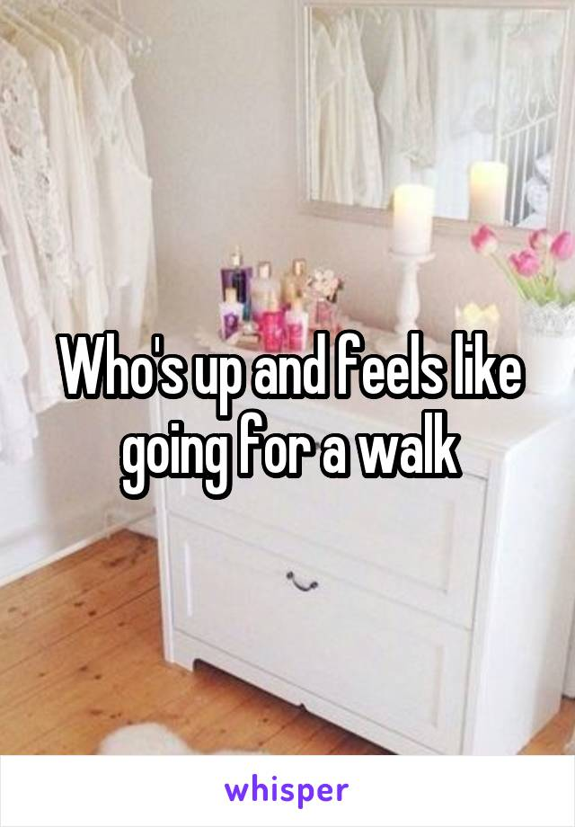 Who's up and feels like going for a walk