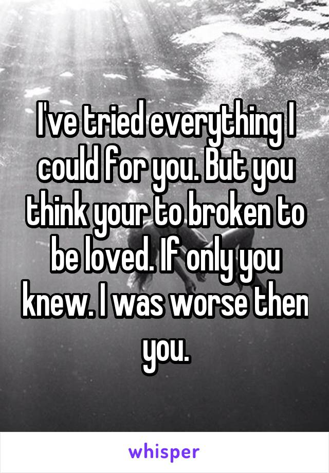 I've tried everything I could for you. But you think your to broken to be loved. If only you knew. I was worse then you.