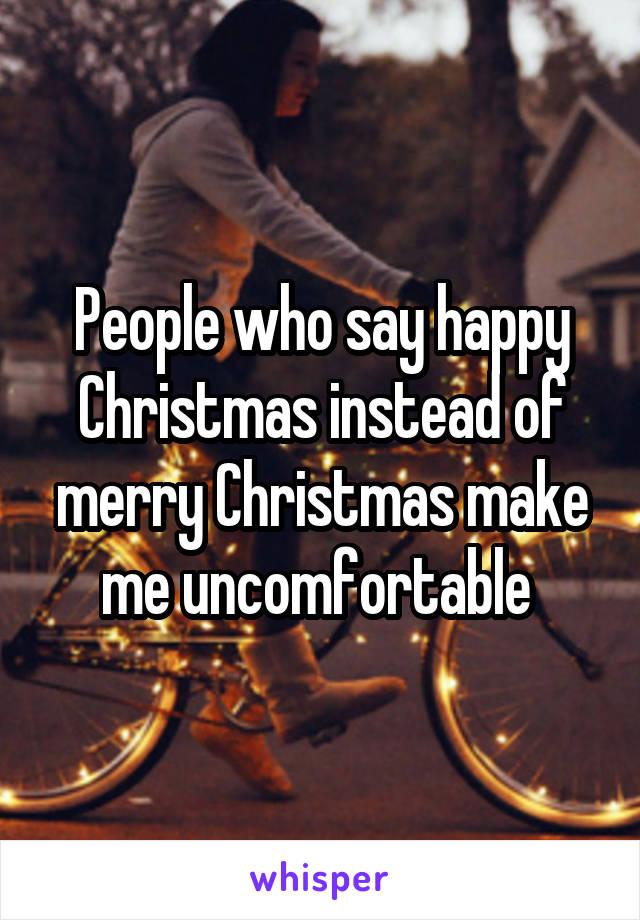 People who say happy Christmas instead of merry Christmas make me uncomfortable