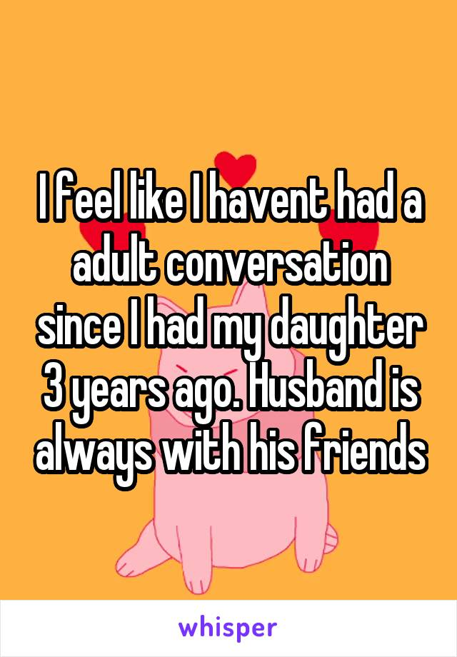 I feel like I havent had a adult conversation since I had my daughter 3 years ago. Husband is always with his friends