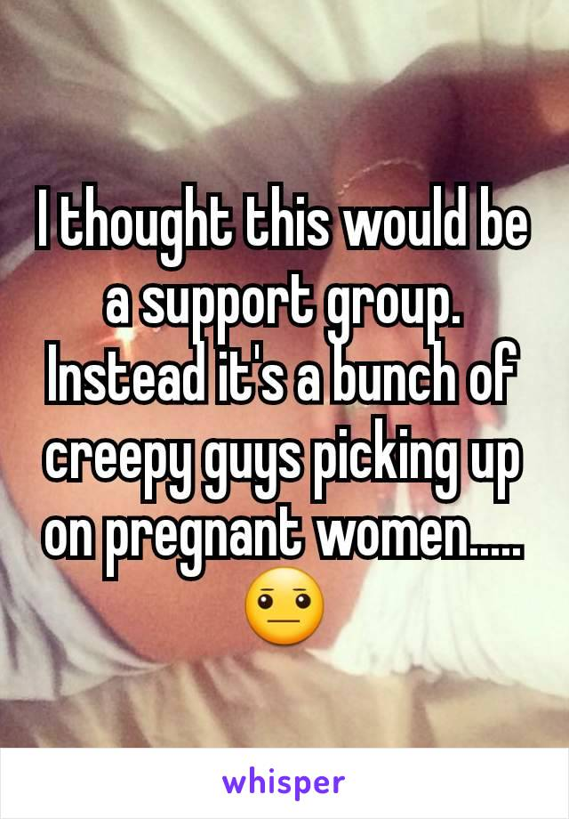 I thought this would be a support group. Instead it's a bunch of creepy guys picking up on pregnant women.....😐
