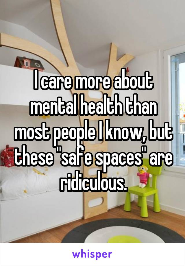"I care more about mental health than most people I know, but these ""safe spaces"" are ridiculous."