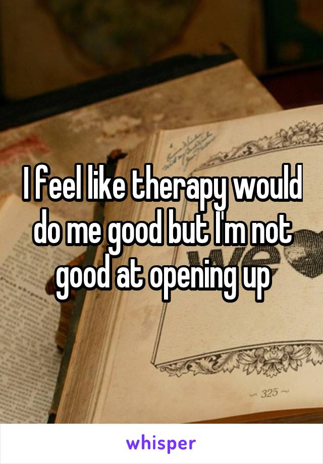 I feel like therapy would do me good but I'm not good at opening up