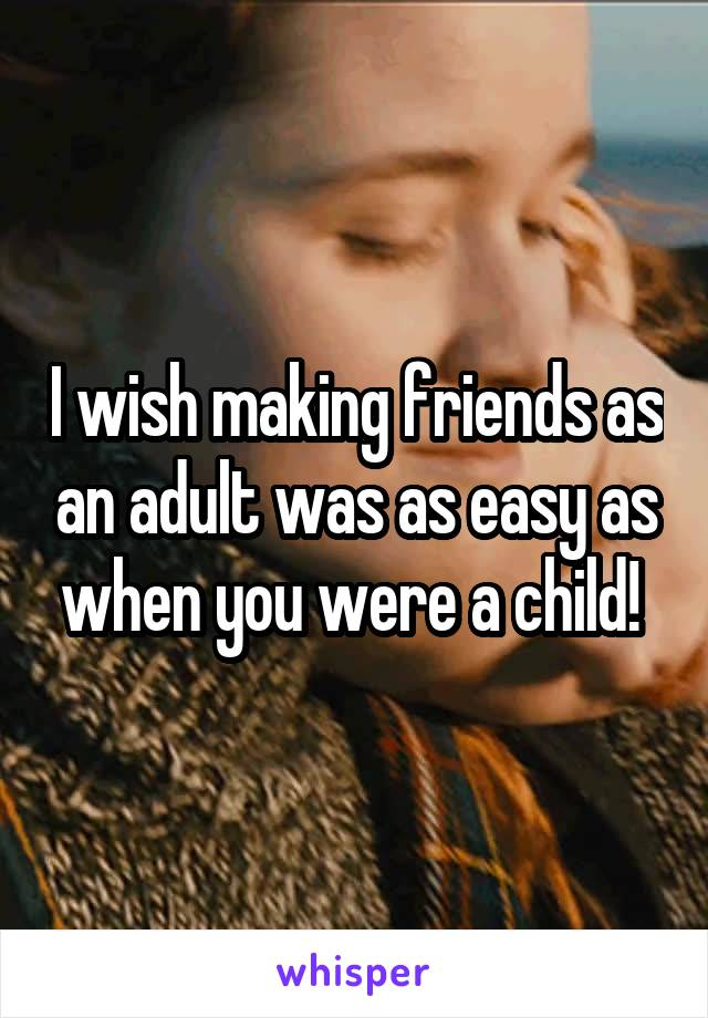I wish making friends as an adult was as easy as when you were a child!