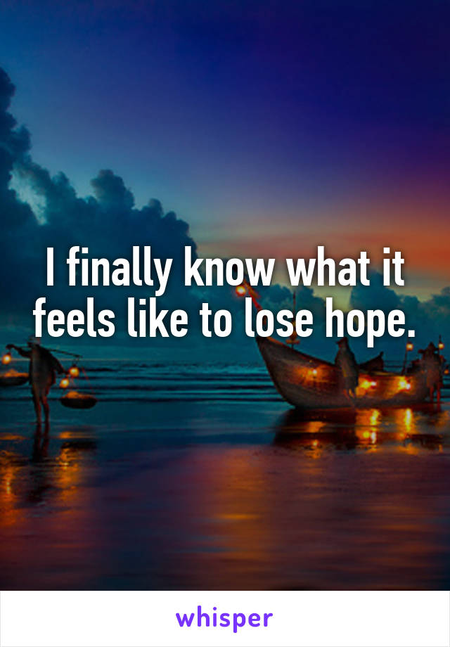 I finally know what it feels like to lose hope.