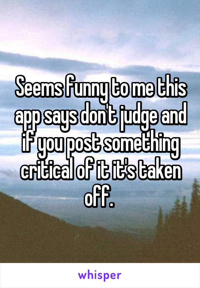 Seems funny to me this app says don't judge and if you post something critical of it it's taken off.