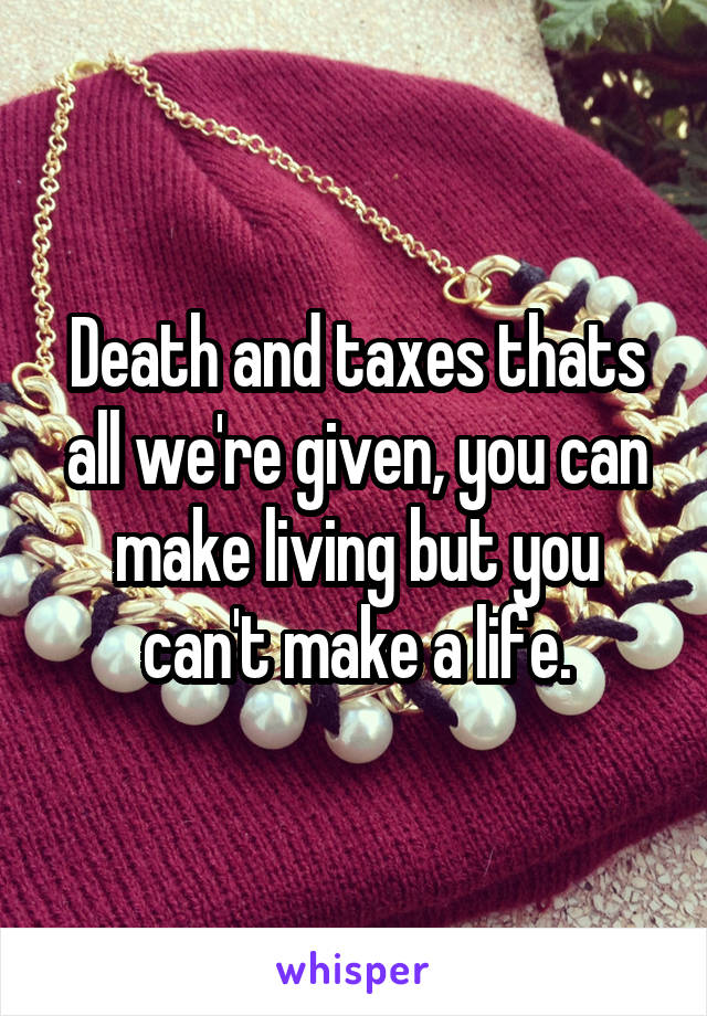 Death and taxes thats all we're given, you can make living but you can't make a life.