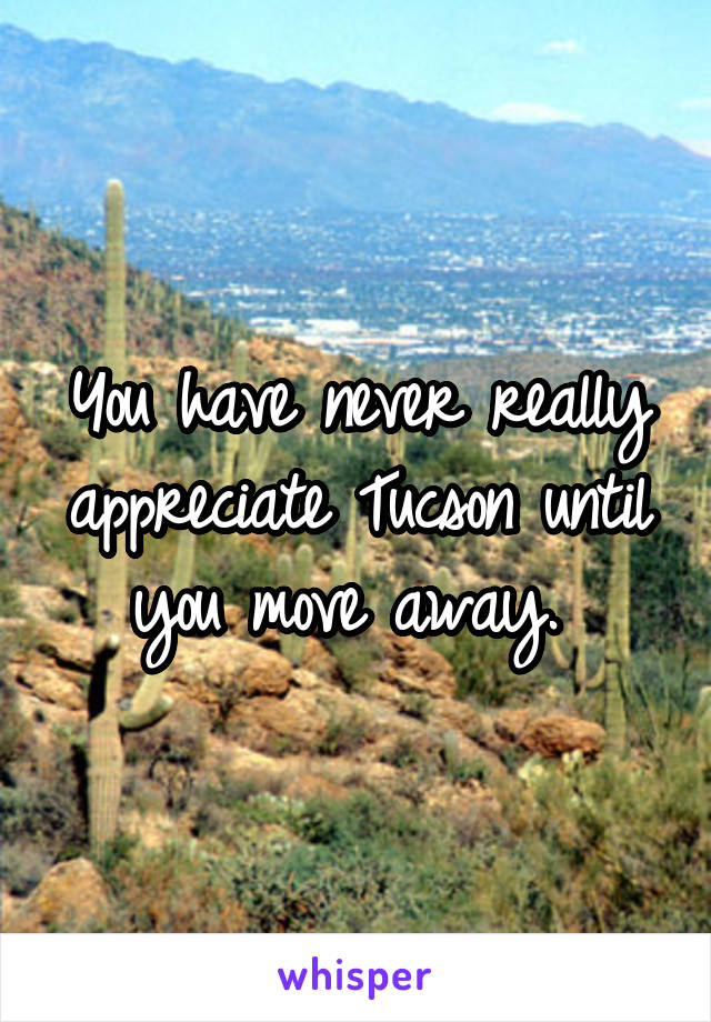 You have never really appreciate Tucson until you move away.