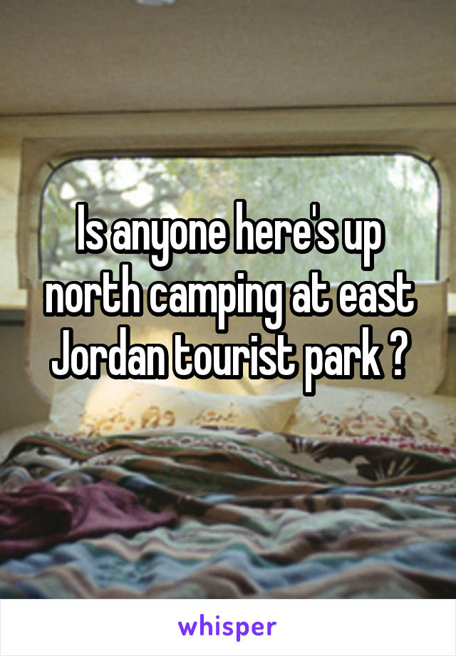 Is anyone here's up north camping at east Jordan tourist park ?