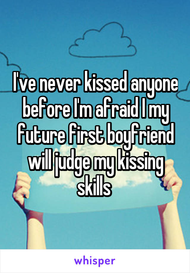 I've never kissed anyone before I'm afraid I my future first boyfriend will judge my kissing skills