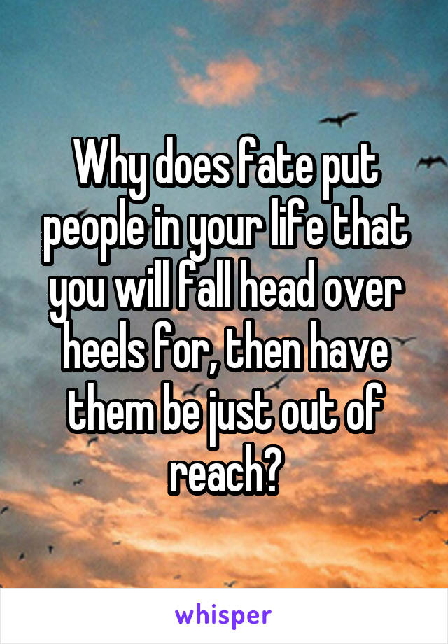 Why does fate put people in your life that you will fall head over heels for, then have them be just out of reach?